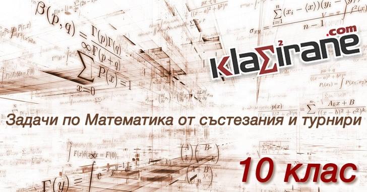 Математика за 10 клас. Задачи, Решения и Отговори от математически състезания и турнири за 10 клас   Klasirane.com